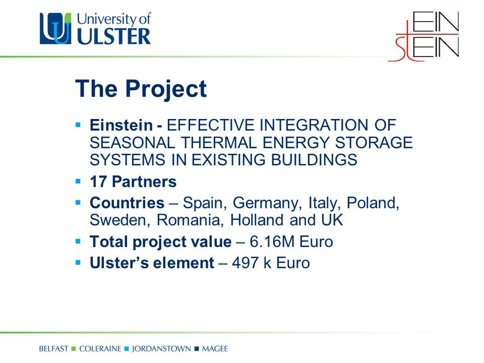 The Project  Einstein - EFFECTIVE INTEGRATION OF SEASONAL THERMAL ENERGY STORAGE SYSTEMS IN EXISTING BUILDINGS  17 Partners  Countries – Spain, Germany, Italy, Poland, Sweden, Romania, Holland and UK  Total project value – 6.16M Euro  Ulster's element – 497 k Euro
