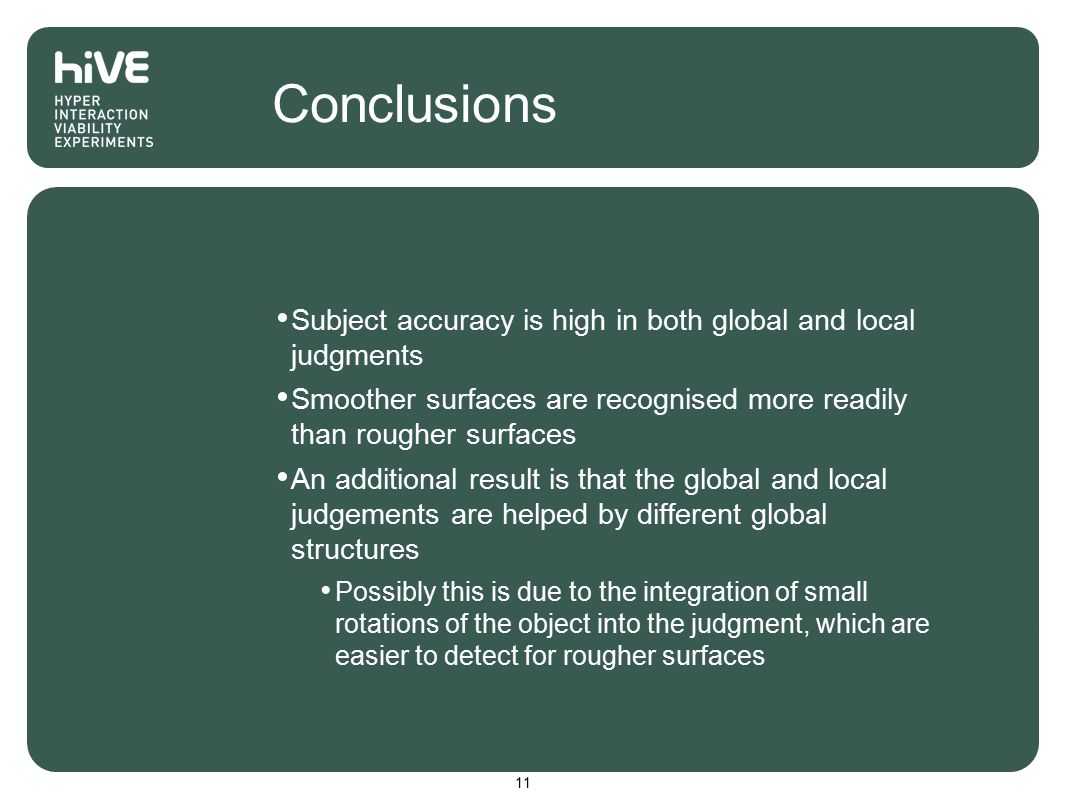 Conclusions Subject accuracy is high in both global and local judgments Smoother surfaces are recognised more readily than rougher surfaces An additional result is that the global and local judgements are helped by different global structures Possibly this is due to the integration of small rotations of the object into the judgment, which are easier to detect for rougher surfaces 11