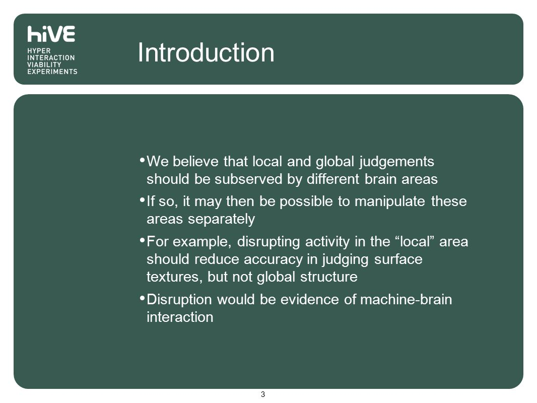 Introduction We believe that local and global judgements should be subserved by different brain areas If so, it may then be possible to manipulate these areas separately For example, disrupting activity in the local area should reduce accuracy in judging surface textures, but not global structure Disruption would be evidence of machine-brain interaction 3