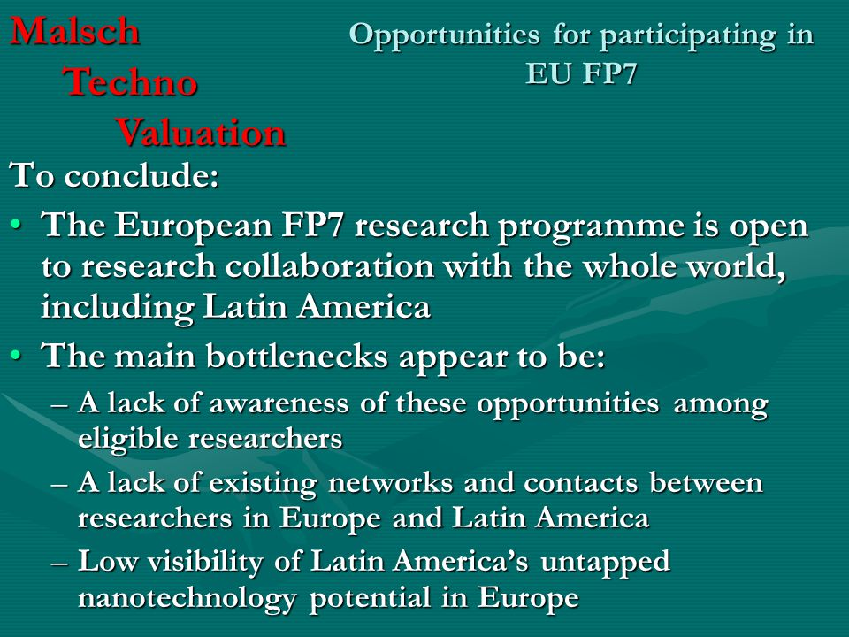 Opportunities for participating in EU FP7 To conclude: The European FP7 research programme is open to research collaboration with the whole world, including Latin AmericaThe European FP7 research programme is open to research collaboration with the whole world, including Latin America The main bottlenecks appear to be:The main bottlenecks appear to be: –A lack of awareness of these opportunities among eligible researchers –A lack of existing networks and contacts between researchers in Europe and Latin America –Low visibility of Latin America's untapped nanotechnology potential in Europe Malsch Techno Techno Valuation Valuation