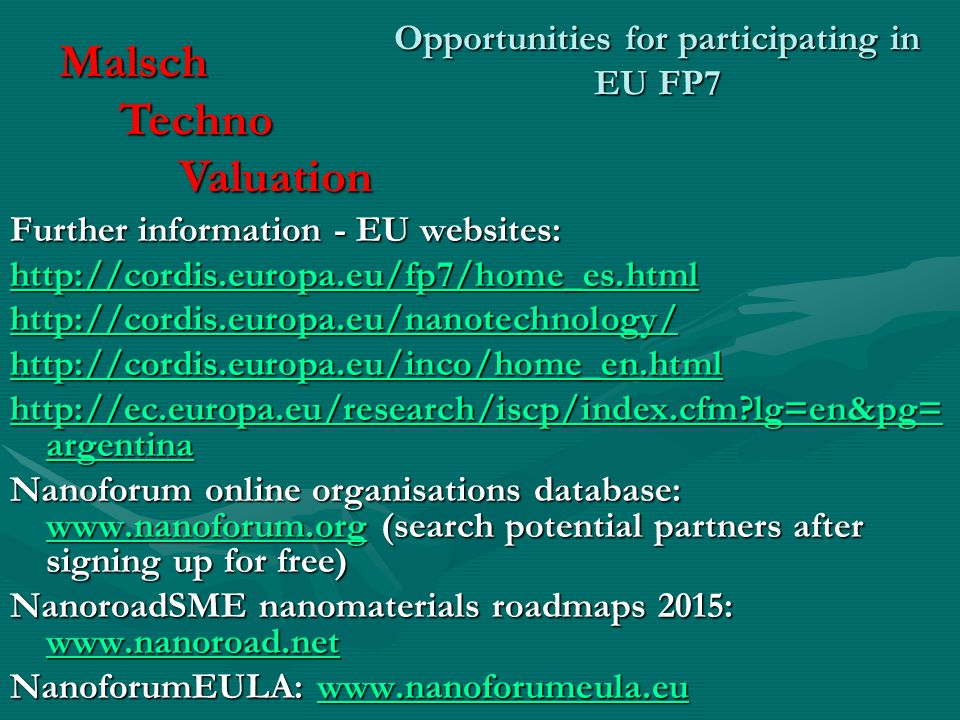 Opportunities for participating in EU FP7 Further information - EU websites: lg=en&pg= argentina   lg=en&pg= argentina Nanoforum online organisations database:   (search potential partners after signing up for free)   NanoroadSME nanomaterials roadmaps 2015:     NanoforumEULA:     Malsch Techno Techno Valuation Valuation