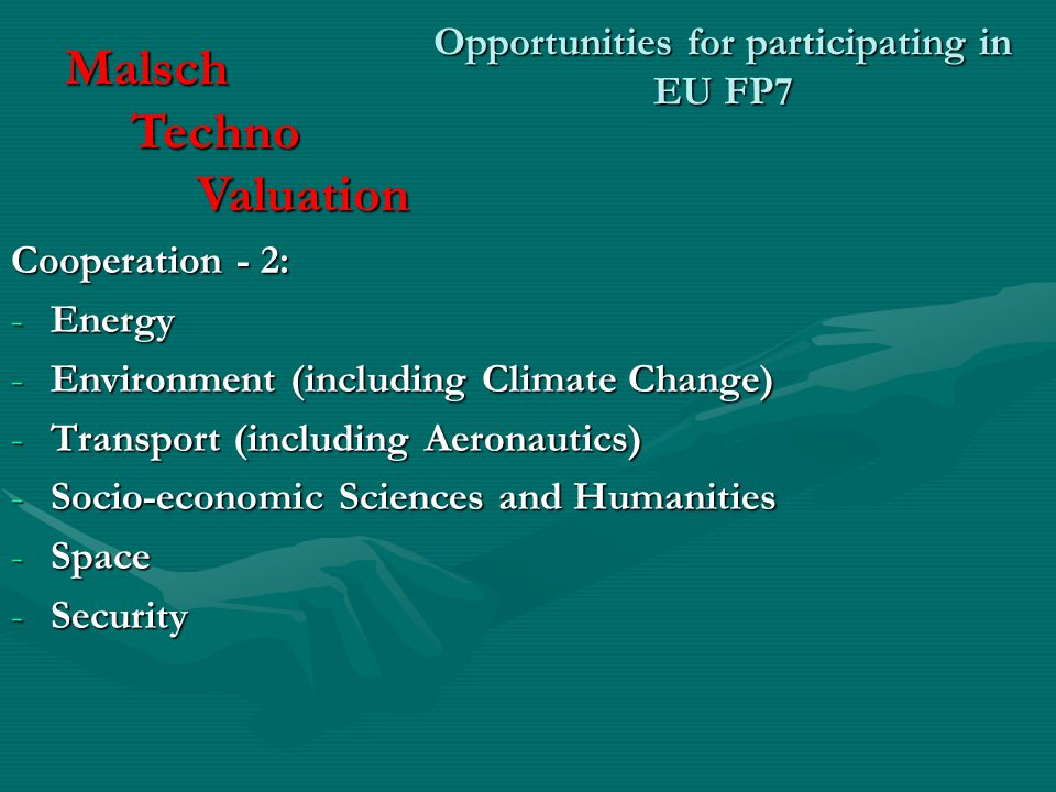 Opportunities for participating in EU FP7 Cooperation - 2: -Energy -Environment (including Climate Change) -Transport (including Aeronautics) -Socio-economic Sciences and Humanities -Space -Security Malsch Techno Techno Valuation Valuation