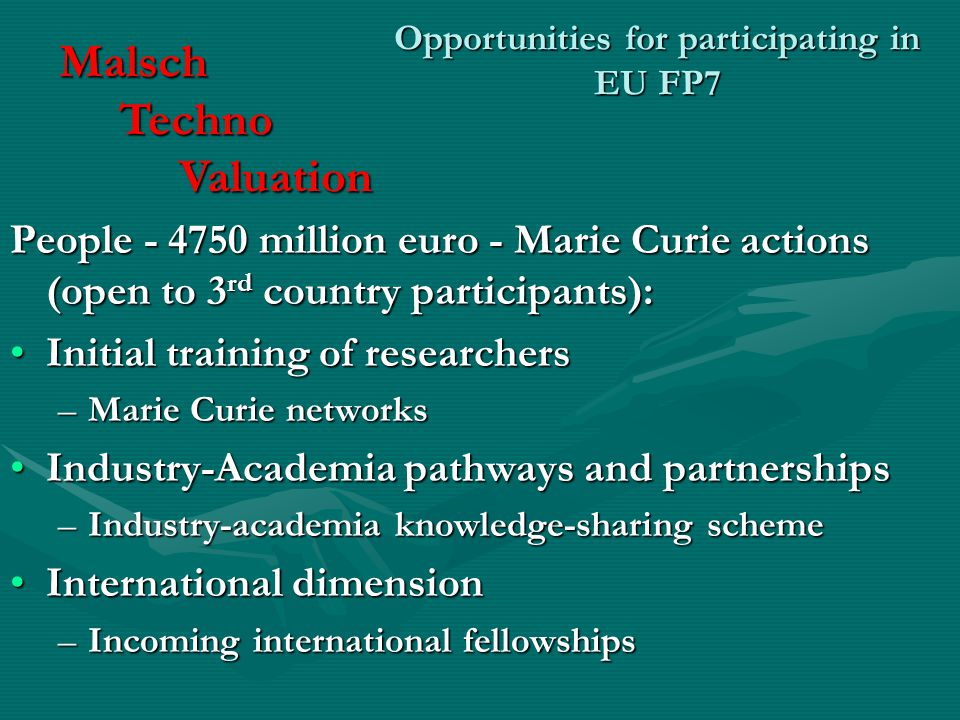 Opportunities for participating in EU FP7 People million euro - Marie Curie actions (open to 3 rd country participants): Initial training of researchersInitial training of researchers –Marie Curie networks Industry-Academia pathways and partnershipsIndustry-Academia pathways and partnerships –Industry-academia knowledge-sharing scheme International dimensionInternational dimension –Incoming international fellowships Malsch Techno Techno Valuation Valuation