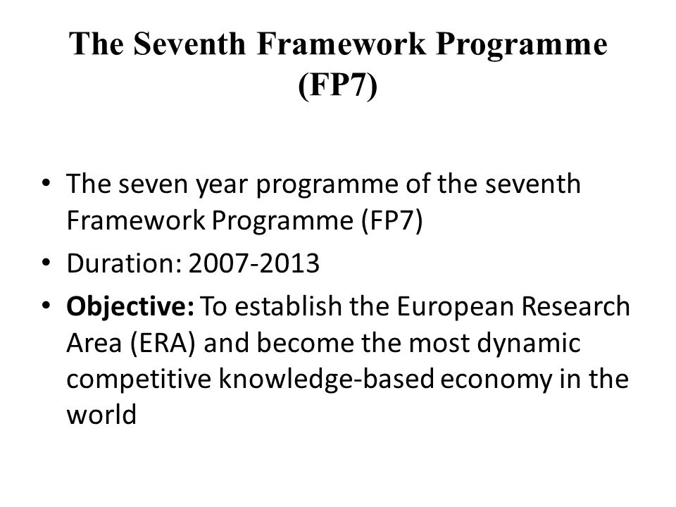 The Seventh Framework Programme (FP7) The seven year programme of the seventh Framework Programme (FP7) Duration: 2007-2013 Objective: To establish the European Research Area (ERA) and become the most dynamic competitive knowledge-based economy in the world