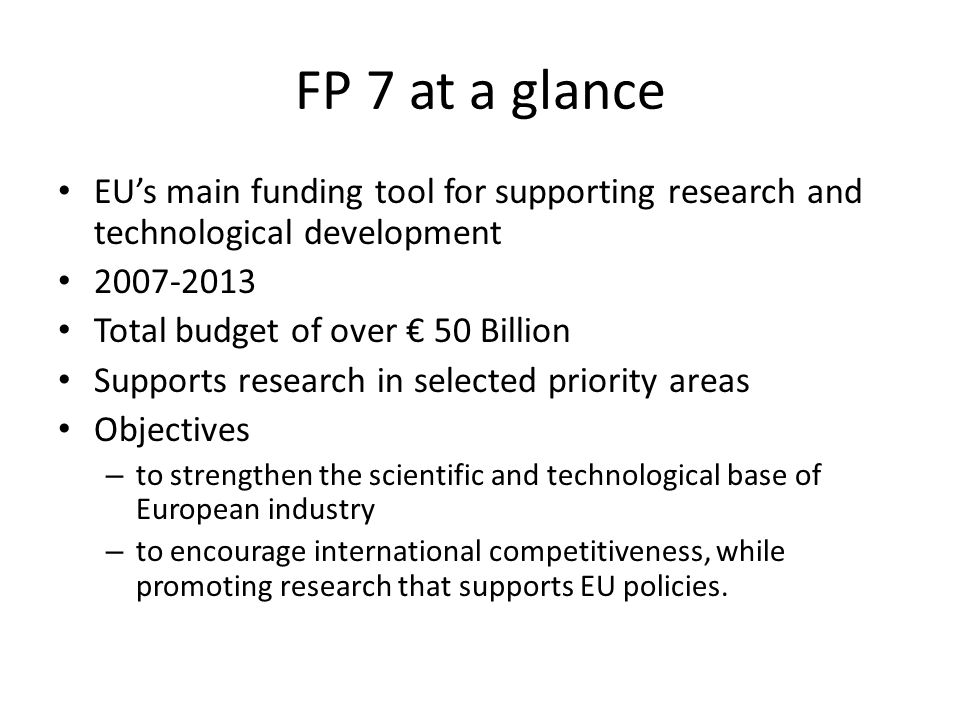 FP 7 at a glance EU's main funding tool for supporting research and technological development 2007-2013 Total budget of over € 50 Billion Supports research in selected priority areas Objectives – to strengthen the scientific and technological base of European industry – to encourage international competitiveness, while promoting research that supports EU policies.