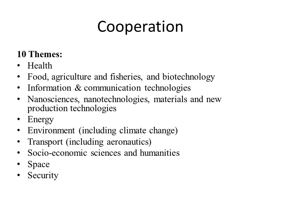 Cooperation 10 Themes: Health Food, agriculture and fisheries, and biotechnology Information & communication technologies Nanosciences, nanotechnologies, materials and new production technologies Energy Environment (including climate change) Transport (including aeronautics) Socio-economic sciences and humanities Space Security