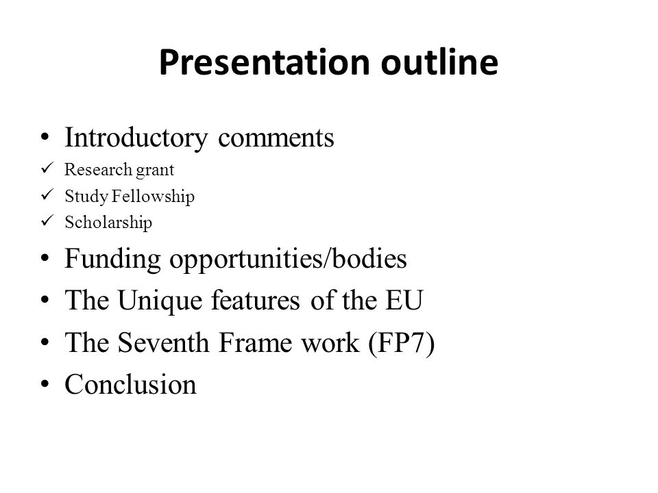Presentation outline Introductory comments Research grant Study Fellowship Scholarship Funding opportunities/bodies The Unique features of the EU The Seventh Frame work (FP7) Conclusion