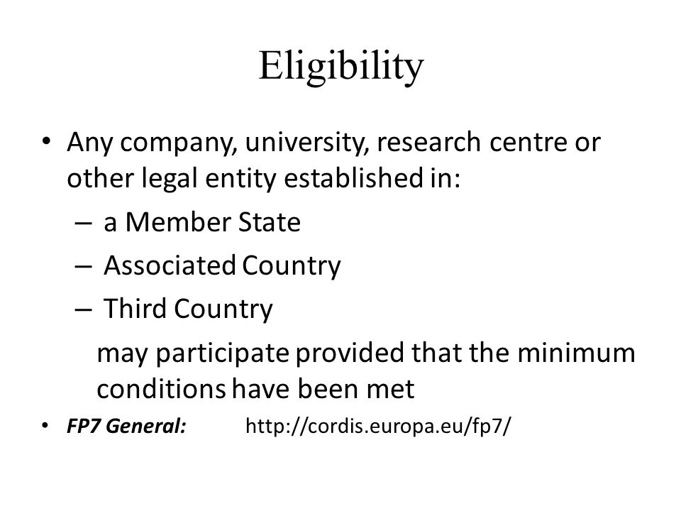 Eligibility Any company, university, research centre or other legal entity established in: – a Member State – Associated Country – Third Country may participate provided that the minimum conditions have been met FP7 General:
