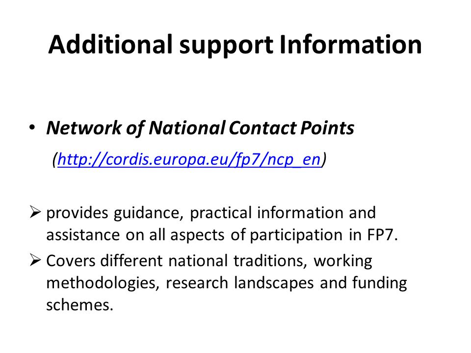 Additional support Information Network of National Contact Points (http://cordis.europa.eu/fp7/ncp_en)http://cordis.europa.eu/fp7/ncp_en  provides guidance, practical information and assistance on all aspects of participation in FP7.