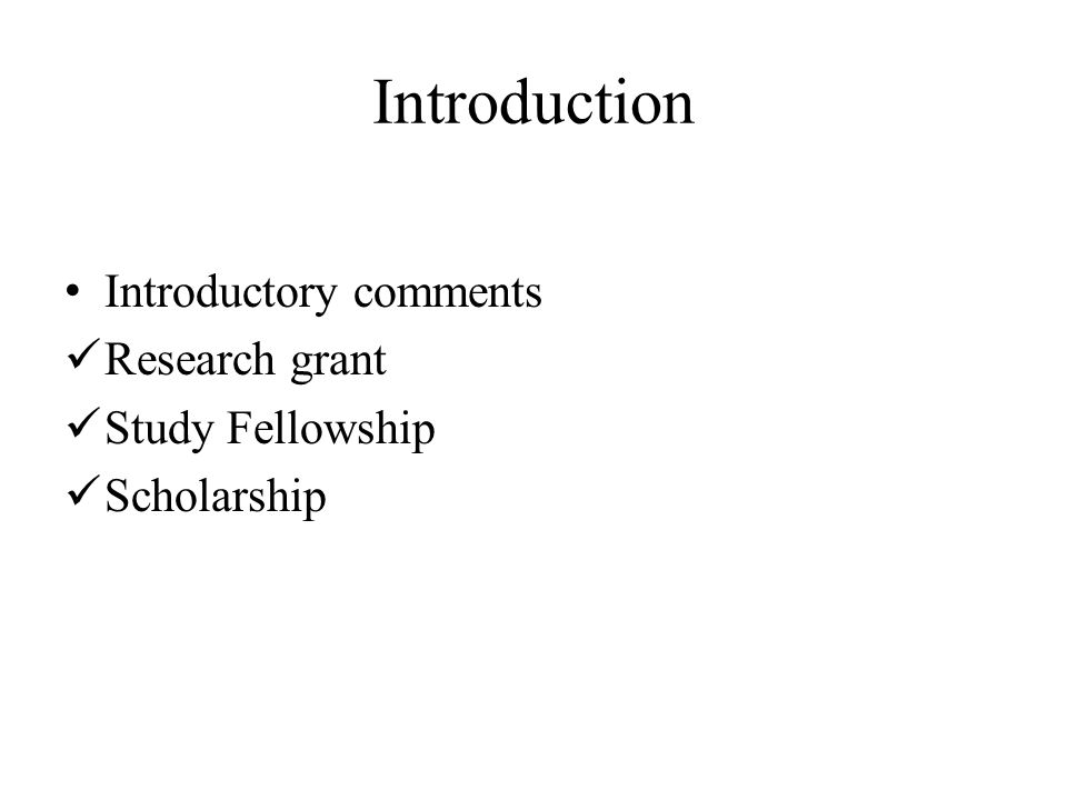 Introduction Introductory comments Research grant Study Fellowship Scholarship