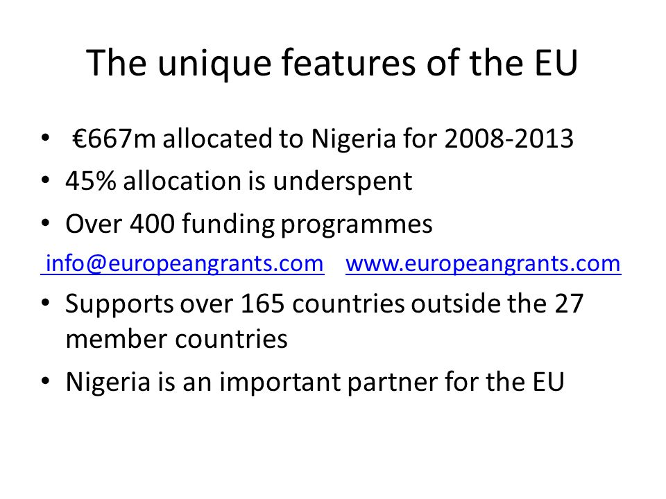 The unique features of the EU €667m allocated to Nigeria for % allocation is underspent Over 400 funding programmes    Supports over 165 countries outside the 27 member countries Nigeria is an important partner for the EU