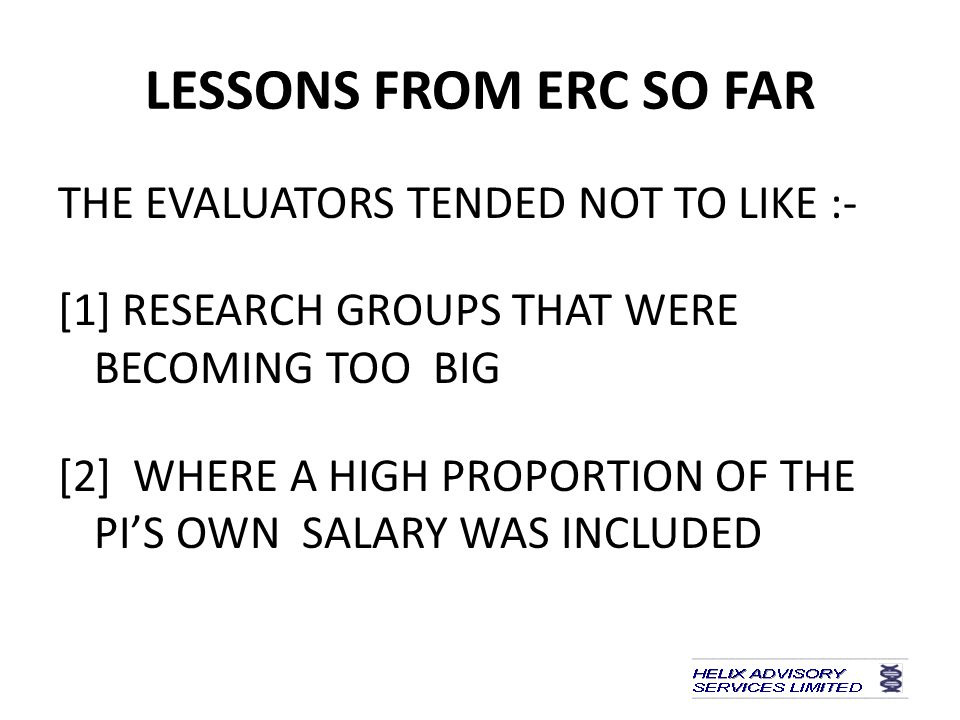 LESSONS FROM ERC SO FAR THE EVALUATORS TENDED NOT TO LIKE :- [1] RESEARCH GROUPS THAT WERE BECOMING TOO BIG [2] WHERE A HIGH PROPORTION OF THE PI'S OWN SALARY WAS INCLUDED