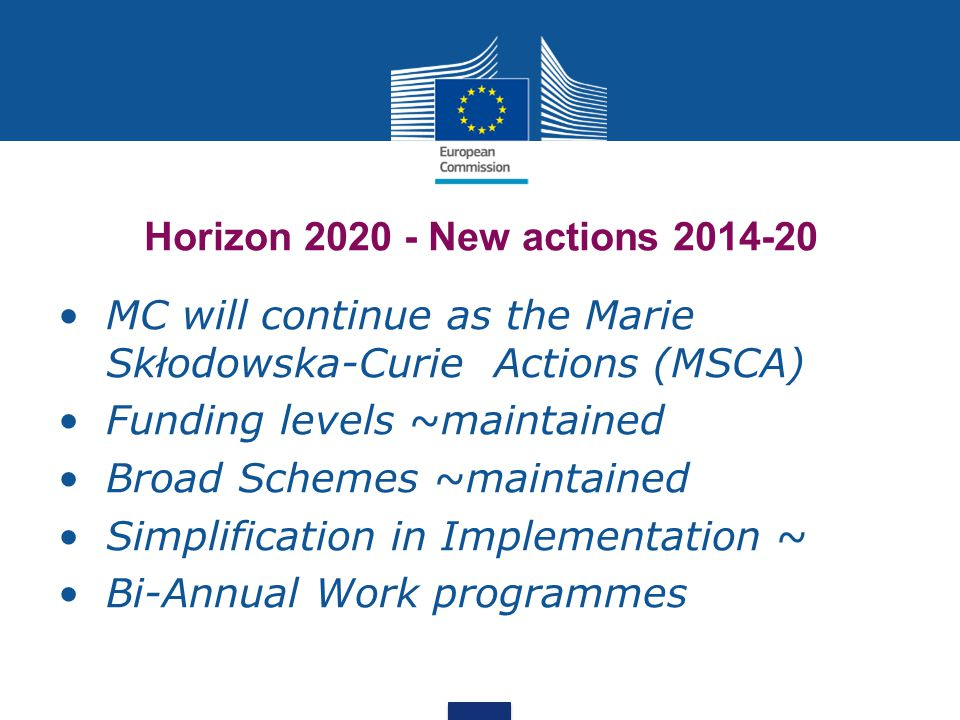 Horizon 2020 - New actions 2014-20 MC will continue as the Marie Skłodowska-Curie Actions (MSCA) Funding levels ~maintained Broad Schemes ~maintained