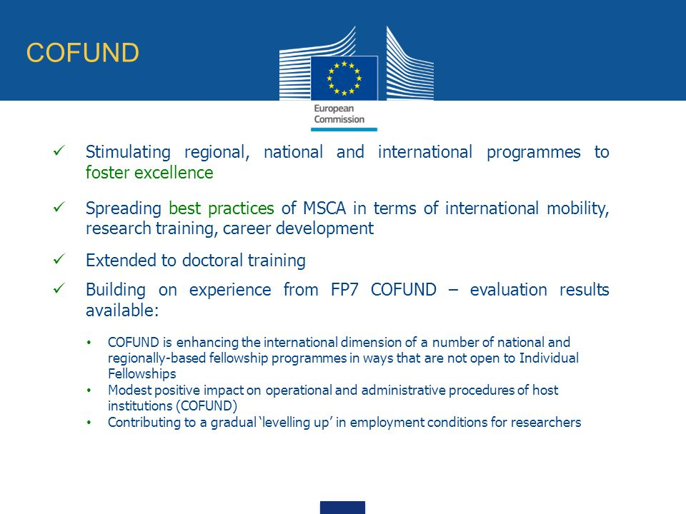 COFUND Stimulating regional, national and international programmes to foster excellence Spreading best practices of MSCA in terms of international mobility, research training, career development Extended to doctoral training Building on experience from FP7 COFUND – evaluation results available: COFUND is enhancing the international dimension of a number of national and regionally-based fellowship programmes in ways that are not open to Individual Fellowships Modest positive impact on operational and administrative procedures of host institutions (COFUND) Contributing to a gradual 'levelling up' in employment conditions for researchers