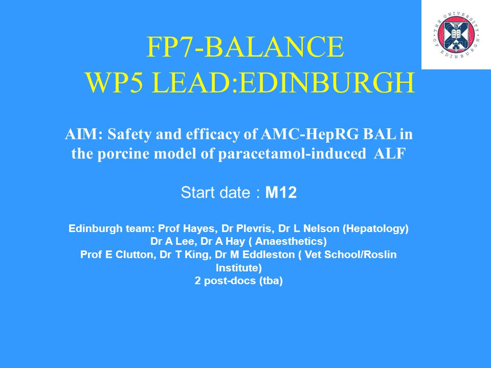 FP7-BALANCE WP5 LEAD:EDINBURGH AIM: Safety and efficacy of AMC-HepRG BAL in the porcine model of paracetamol-induced ALF Start date : M12 Edinburgh te