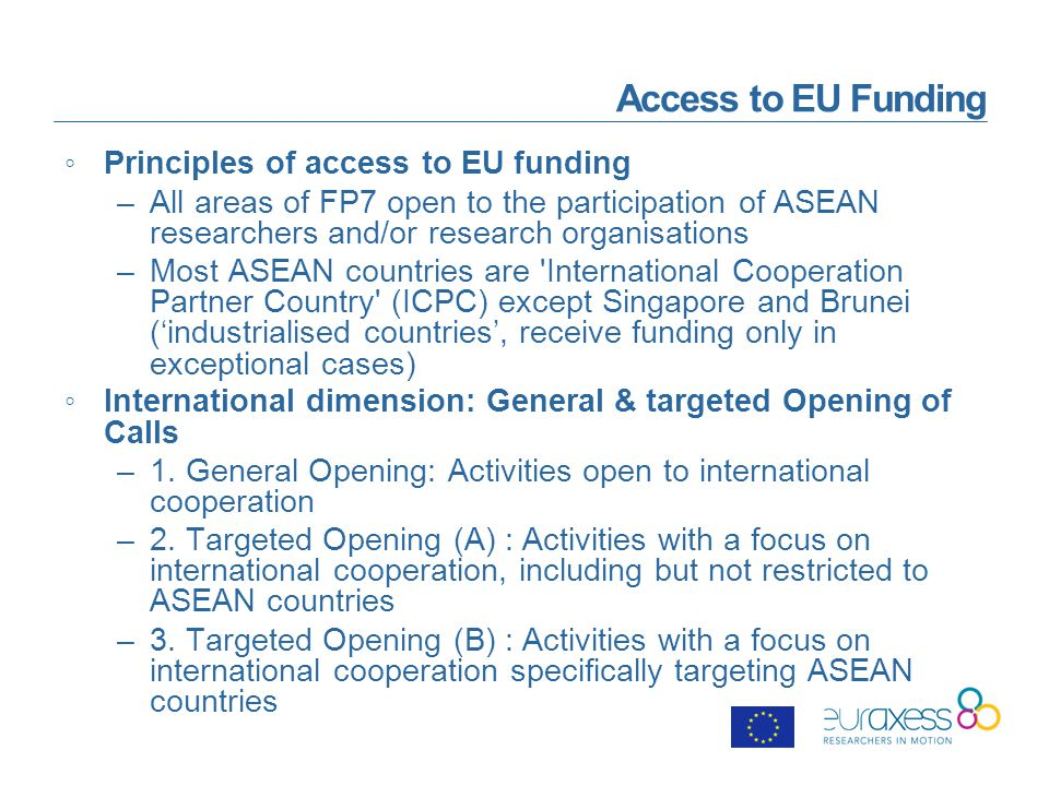 Access to EU Funding ◦Principles of access to EU funding –All areas of FP7 open to the participation of ASEAN researchers and/or research organisations –Most ASEAN countries are International Cooperation Partner Country (ICPC) except Singapore and Brunei ('industrialised countries', receive funding only in exceptional cases) ◦International dimension: General & targeted Opening of Calls –1.