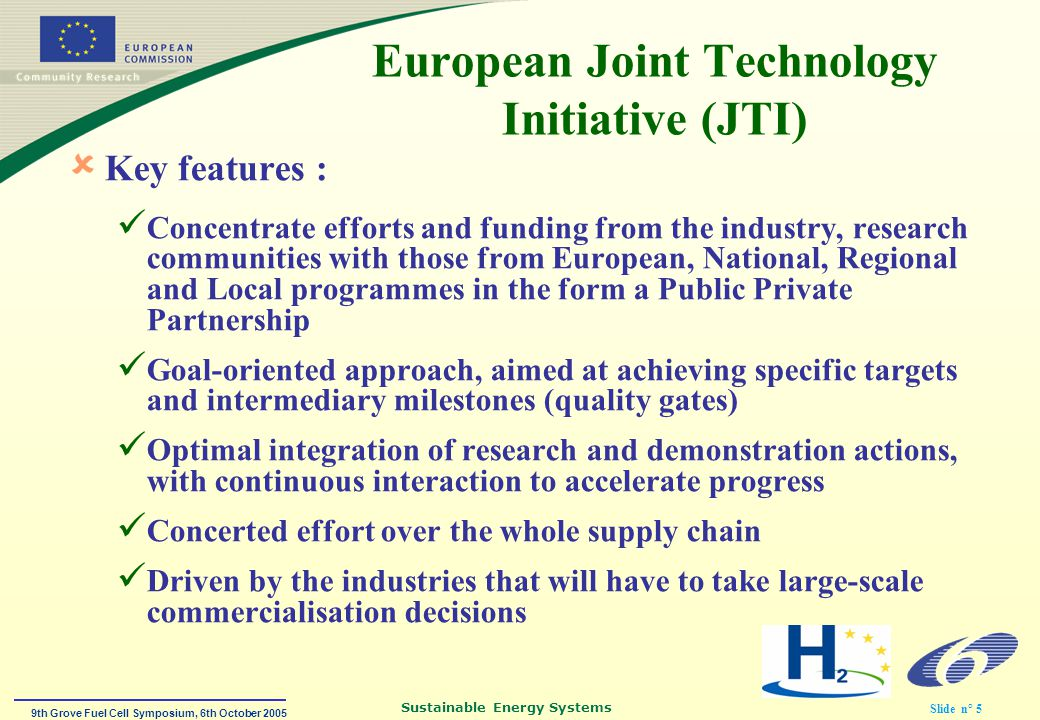 9th Grove Fuel Cell Symposium, 6th October 2005 Sustainable Energy Systems Slide n° 5 European Joint Technology Initiative (JTI)  Key features : Concentrate efforts and funding from the industry, research communities with those from European, National, Regional and Local programmes in the form a Public Private Partnership Goal-oriented approach, aimed at achieving specific targets and intermediary milestones (quality gates) Optimal integration of research and demonstration actions, with continuous interaction to accelerate progress Concerted effort over the whole supply chain Driven by the industries that will have to take large-scale commercialisation decisions