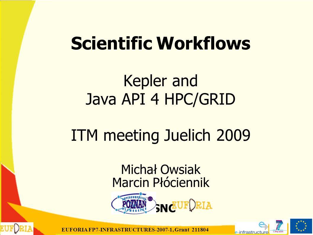 EUFORIA FP7-INFRASTRUCTURES-2007-1, Grant 211804 Scientific Workflows Kepler and Java API 4 HPC/GRID ITM meeting Juelich 2009 Michał Owsiak Marcin Płóciennik PSNC