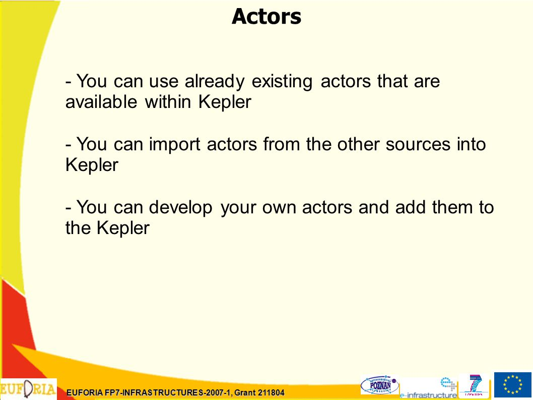 Actors - You can use already existing actors that are available within Kepler - You can import actors from the other sources into Kepler - You can develop your own actors and add them to the Kepler EUFORIA FP7-INFRASTRUCTURES-2007-1, Grant 211804