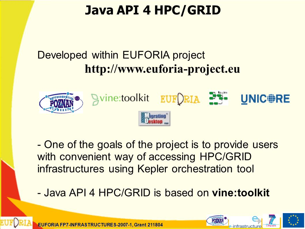 Java API 4 HPC/GRID Developed within EUFORIA project http://www.euforia-project.eu - One of the goals of the project is to provide users with convenient way of accessing HPC/GRID infrastructures using Kepler orchestration tool - Java API 4 HPC/GRID is based on vine:toolkit EUFORIA FP7-INFRASTRUCTURES-2007-1, Grant 211804