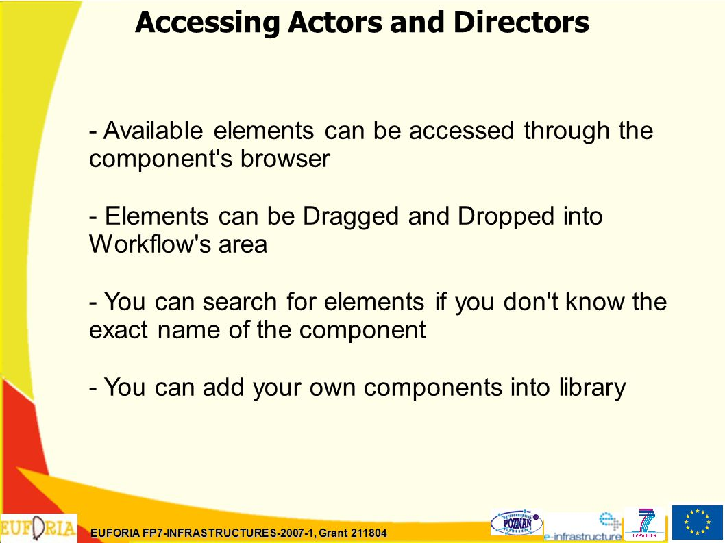 Accessing Actors and Directors - Available elements can be accessed through the component s browser - Elements can be Dragged and Dropped into Workflow s area - You can search for elements if you don t know the exact name of the component - You can add your own components into library EUFORIA FP7-INFRASTRUCTURES-2007-1, Grant 211804
