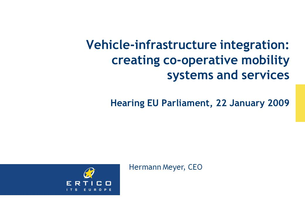 Vehicle-infrastructure integration: creating co-operative mobility systems and services Hearing EU Parliament, 22 January 2009 Hermann Meyer, CEO