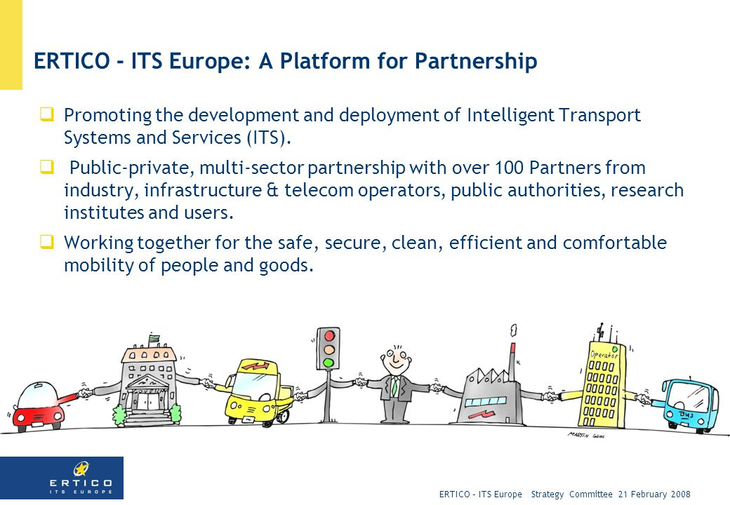 ERTICO – ITS Europe Strategy Committee 21 February 2008 ERTICO - ITS Europe: A Platform for Partnership  Promoting the development and deployment of Intelligent Transport Systems and Services (ITS).