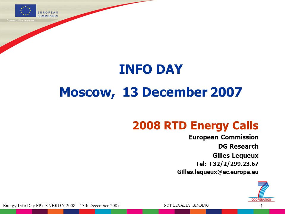 42 Energy Info Day FP7-ENERGY-2008 – 13th December 2007 NOT LEGALLY BINDING Submission and Evaluation Stage 2 proposals will be evaluated based on three criteria with the following thresholds: Minimum threshold S/T quality4/5 Implementation3/5 Impact4/5 Overall threshold12/15