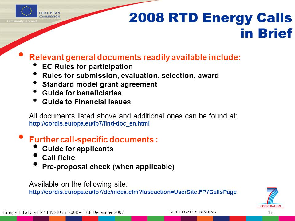 16 Energy Info Day FP7-ENERGY-2008 – 13th December 2007 NOT LEGALLY BINDING 2008 RTD Energy Calls in Brief Relevant general documents readily available include: EC Rules for participation Rules for submission, evaluation, selection, award Standard model grant agreement Guide for beneficiaries Guide to Financial Issues All documents listed above and additional ones can be found at: http://cordis.europa.eu/fp7/find-doc_en.html Further call-specific documents : Guide for applicants Call fiche Pre-proposal check (when applicable) Available on the following site: http://cordis.europa.eu/fp7/dc/index.cfm fuseaction=UserSite.FP7CallsPage