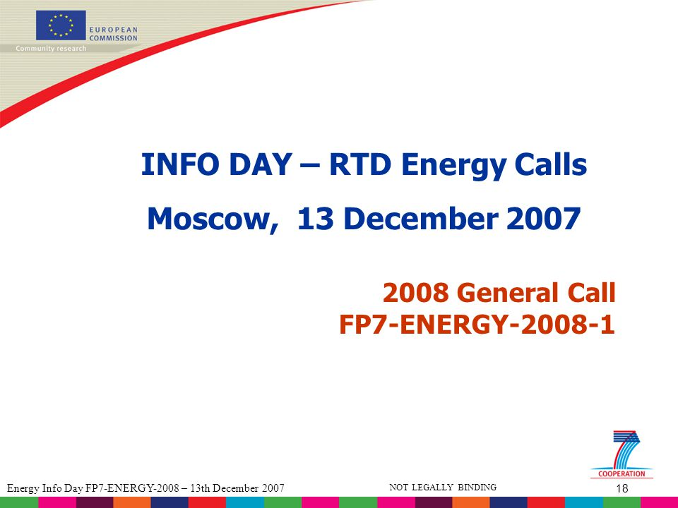 18 Energy Info Day FP7-ENERGY-2008 – 13th December 2007 NOT LEGALLY BINDING 2008 General Call FP7-ENERGY-2008-1 INFO DAY – RTD Energy Calls Moscow, 13 December 2007