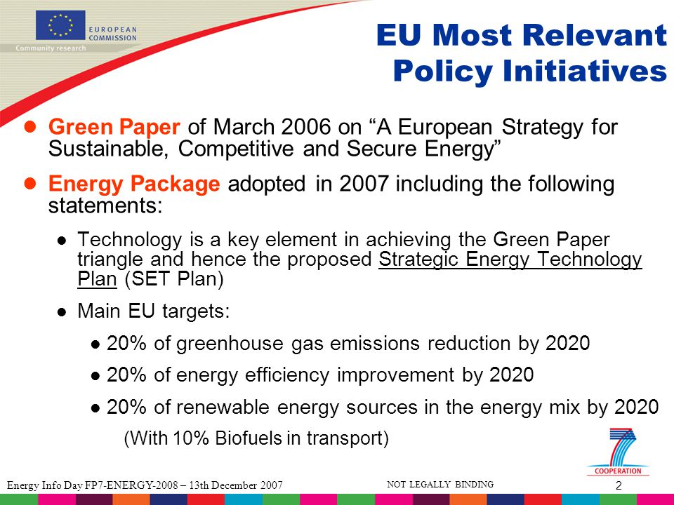 3 Energy Info Day FP7-ENERGY-2008 – 13th December 2007 NOT LEGALLY BINDING Energy Theme : Overall objective Adapting the current fossil-fuel based energy system into a more sustainable one, less dependent of imported fuels, based on a diverse mix of energy sources and carriers, with particular attention being paid to lower and non-CO2 emitting energy technologies, combined with enhanced energy efficiency and conservation.