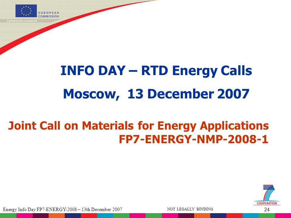 24 Energy Info Day FP7-ENERGY-2008 – 13th December 2007 NOT LEGALLY BINDING Joint Call on Materials for Energy Applications FP7-ENERGY-NMP-2008-1 INFO DAY – RTD Energy Calls Moscow, 13 December 2007