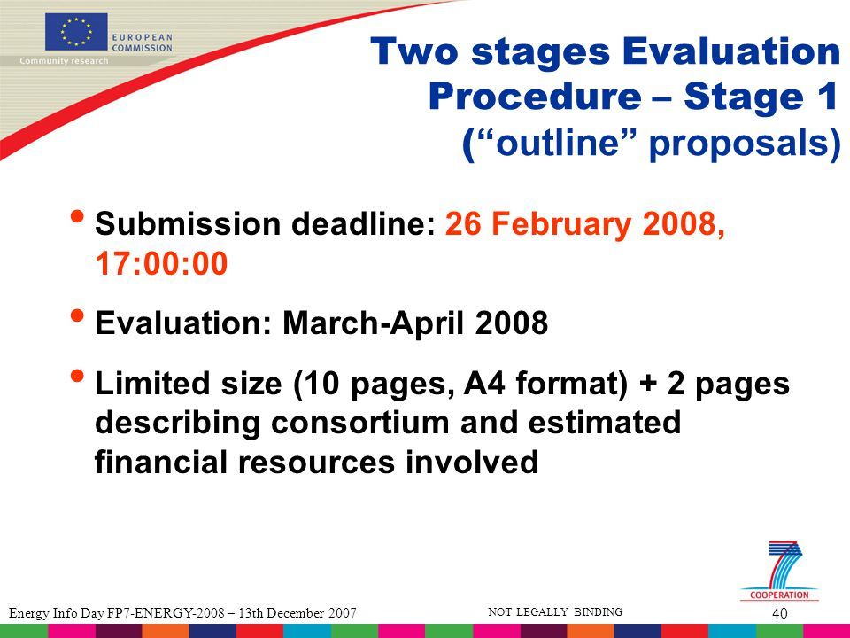 40 Energy Info Day FP7-ENERGY-2008 – 13th December 2007 NOT LEGALLY BINDING Two stages Evaluation Procedure – Stage 1 ( outline proposals) Submission deadline: 26 February 2008, 17:00:00 Evaluation: March-April 2008 Limited size (10 pages, A4 format) + 2 pages describing consortium and estimated financial resources involved
