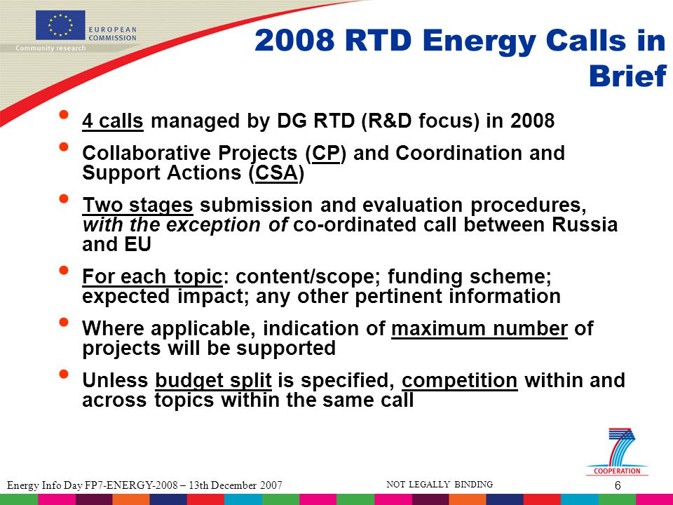 6 Energy Info Day FP7-ENERGY-2008 – 13th December 2007 NOT LEGALLY BINDING 2008 RTD Energy Calls in Brief 4 calls managed by DG RTD (R&D focus) in 2008 Collaborative Projects (CP) and Coordination and Support Actions (CSA) Two stages submission and evaluation procedures, with the exception of co-ordinated call between Russia and EU For each topic: content/scope; funding scheme; expected impact; any other pertinent information Where applicable, indication of maximum number of projects will be supported Unless budget split is specified, competition within and across topics within the same call