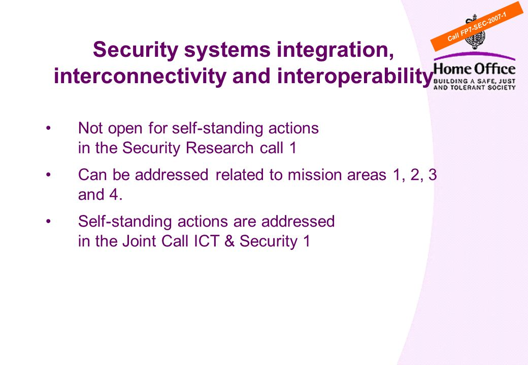 WP Cross cutting activity 5: Security systems integration, interconnectivity and interoperability Not open for self-standing actions in the Security Research call 1 Can be addressed related to mission areas 1, 2, 3 and 4.