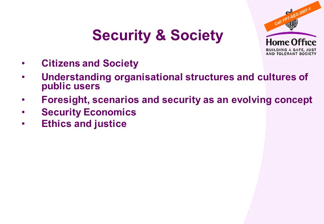 Citizens and Society Understanding organisational structures and cultures of public users Foresight, scenarios and security as an evolving concept Security Economics Ethics and justice WP Cross cutting activity 6: Security & Society Call FP7-SEC
