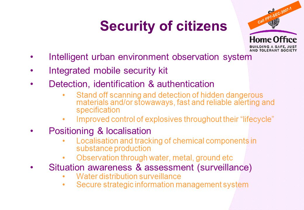 Intelligent urban environment observation system Integrated mobile security kit Detection, identification & authentication Stand off scanning and detection of hidden dangerous materials and/or stowaways, fast and reliable alerting and specification Improved control of explosives throughout their lifecycle Positioning & localisation Localisation and tracking of chemical components in substance production Observation through water, metal, ground etc Situation awareness & assessment (surveillance) Water distribution surveillance Secure strategic information management system Security of citizens Call FP7-SEC