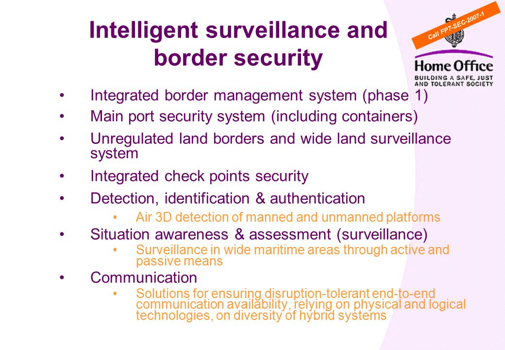 Integrated border management system (phase 1) Main port security system (including containers) Unregulated land borders and wide land surveillance system Integrated check points security Detection, identification & authentication Air 3D detection of manned and unmanned platforms Situation awareness & assessment (surveillance) Surveillance in wide maritime areas through active and passive means Communication Solutions for ensuring disruption-tolerant end-to-end communication availability, relying on physical and logical technologies, on diversity of hybrid systems Intelligent surveillance and border security Call FP7-SEC
