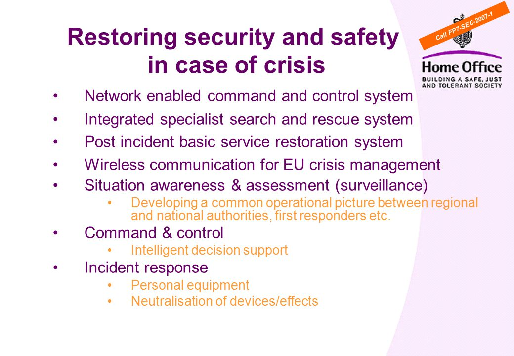 Network enabled command and control system Integrated specialist search and rescue system Post incident basic service restoration system Wireless communication for EU crisis management Situation awareness & assessment (surveillance) Developing a common operational picture between regional and national authorities, first responders etc.