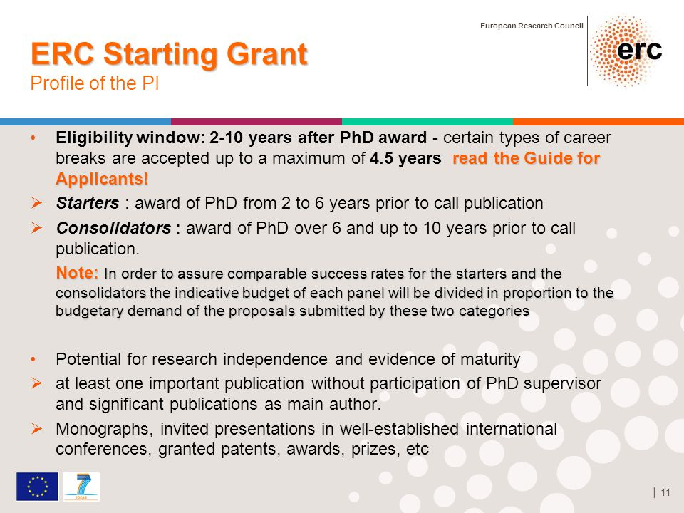 European Research Council │ 11 ERC Starting Grant ERC Starting Grant Profile of the PI read the Guide for Applicants!Eligibility window: 2-10 years after PhD award - certain types of career breaks are accepted up to a maximum of 4.5 years read the Guide for Applicants.