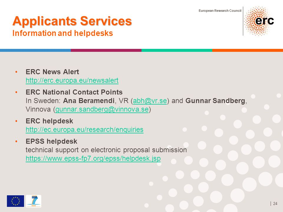 European Research Council │ 24 Applicants Services Applicants Services Information and helpdesks ERC News Alert http://erc.europa.eu/newsalert http://erc.europa.eu/newsalert ERC National Contact Points In Sweden: Ana Beramendi, VR (abh@vr.se) and Gunnar Sandberg, Vinnova (gunnar.sandberg@vinnova.se)abh@vr.segunnar.sandberg@vinnova.se ERC helpdesk http://ec.europa.eu/research/enquiries http://ec.europa.eu/research/enquiries EPSS helpdesk technical support on electronic proposal submission https://www.epss-fp7.org/epss/helpdesk.jsp https://www.epss-fp7.org/epss/helpdesk.jsp