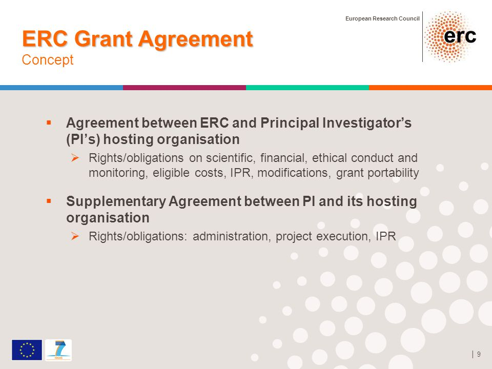 European Research Council │ 9 ERC Grant Agreement ERC Grant Agreement Concept  Agreement between ERC and Principal Investigator's (PI's) hosting organisation  Rights/obligations on scientific, financial, ethical conduct and monitoring, eligible costs, IPR, modifications, grant portability  Supplementary Agreement between PI and its hosting organisation  Rights/obligations: administration, project execution, IPR