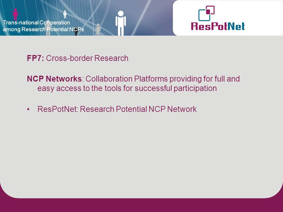 FP7: Cross-border Research NCP Networks: Collaboration Platforms providing for full and easy access to the tools for successful participation ResPotNet: Research Potential NCP Network Trans-national Cooperation among Research Potential NCPs