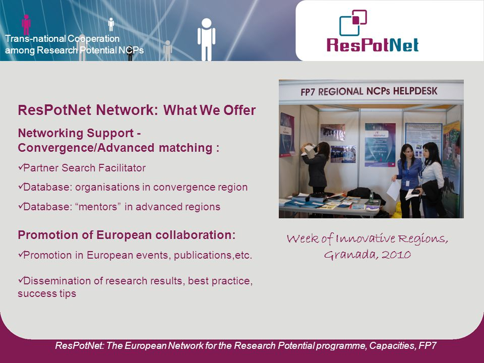 ResPotNet: The European Network for the Research Potential programme, Capacities, FP7 R esPotNet Network: What We Offer Networking Support - Convergence/Advanced matching : Partner Search Facilitator Database: organisations in convergence region Database: mentors in advanced regions Promotion of European collaboration: Promotion in European events, publications,etc.