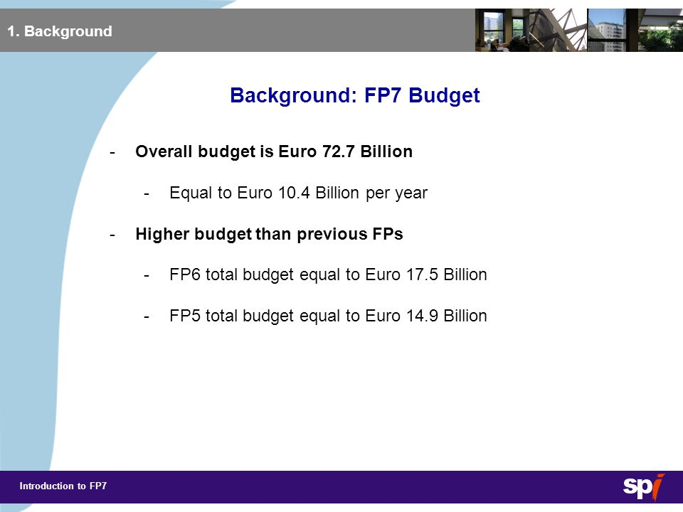 Introduction to FP7 Background: FP Budgets 1. Background