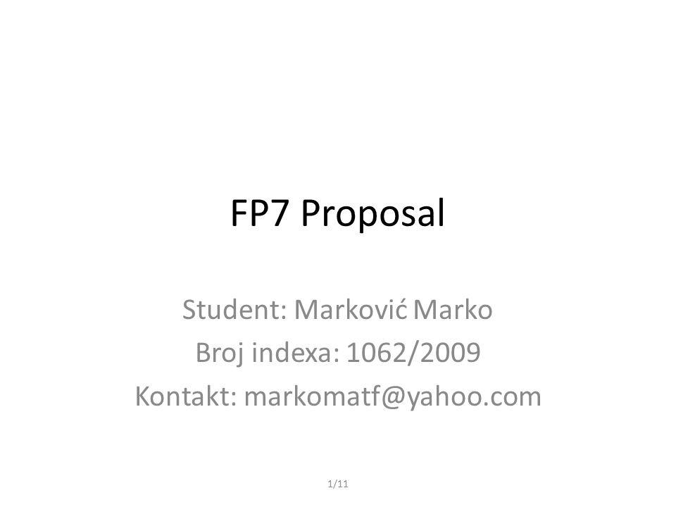 1/11 FP7 Proposal Student: Marković Marko Broj indexa: 1062/2009 Kontakt: markomatf@yahoo.com
