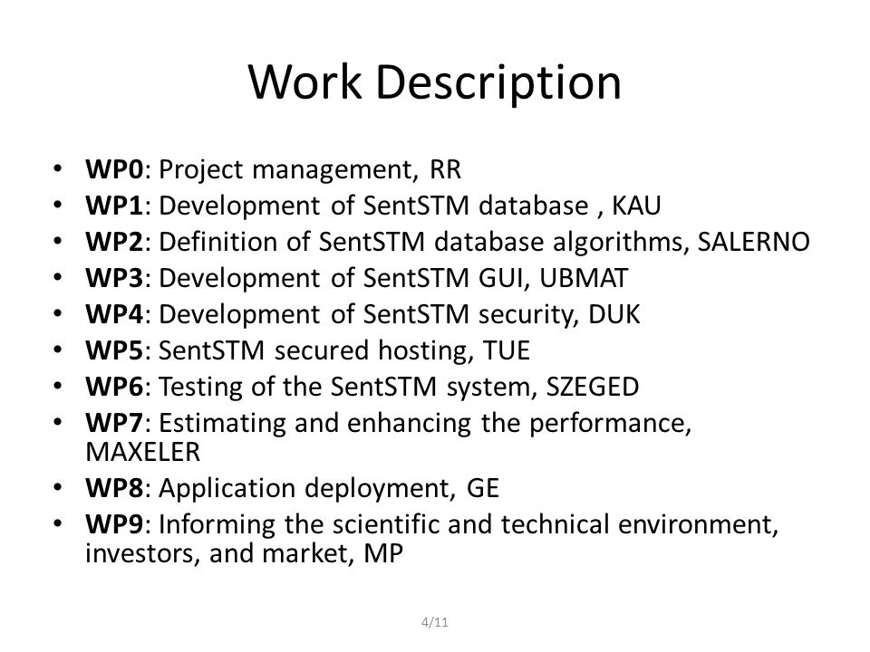 4/11 Work Description WP0: Project management, RR WP1: Development of SentSTM database, KAU WP2: Definition of SentSTM database algorithms, SALERNO WP3: Development of SentSTM GUI, UBMAT WP4: Development of SentSTM security, DUK WP5: SentSTM secured hosting, TUE WP6: Testing of the SentSTM system, SZEGED WP7: Estimating and enhancing the performance, MAXELER WP8: Application deployment, GE WP9: Informing the scientific and technical environment, investors, and market, MP