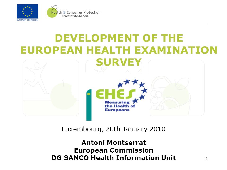 1 DEVELOPMENT OF THE EUROPEAN HEALTH EXAMINATION SURVEY Luxembourg, 20th January 2010 Antoni Montserrat European Commission DG SANCO Health Information Unit