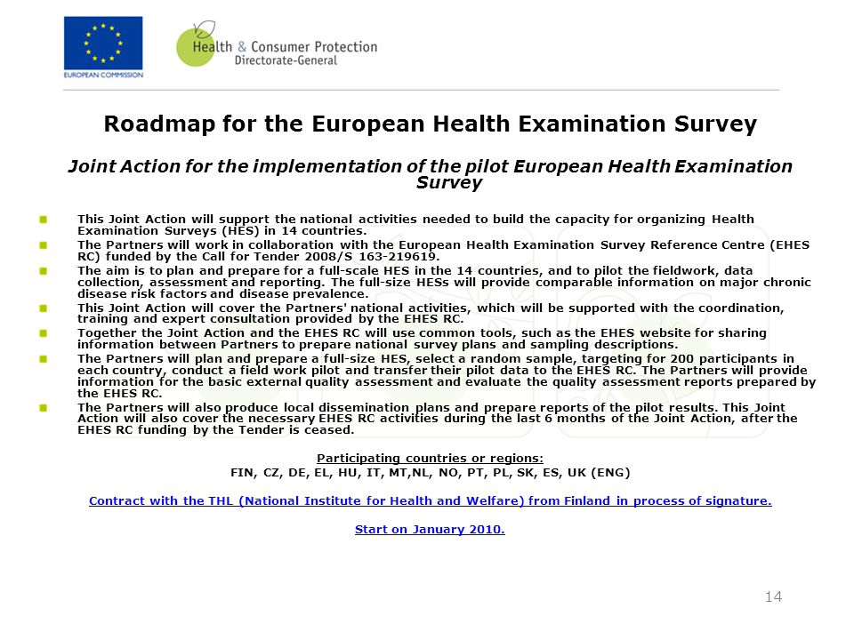 14 Roadmap for the European Health Examination Survey Joint Action for the implementation of the pilot European Health Examination Survey This Joint Action will support the national activities needed to build the capacity for organizing Health Examination Surveys (HES) in 14 countries.