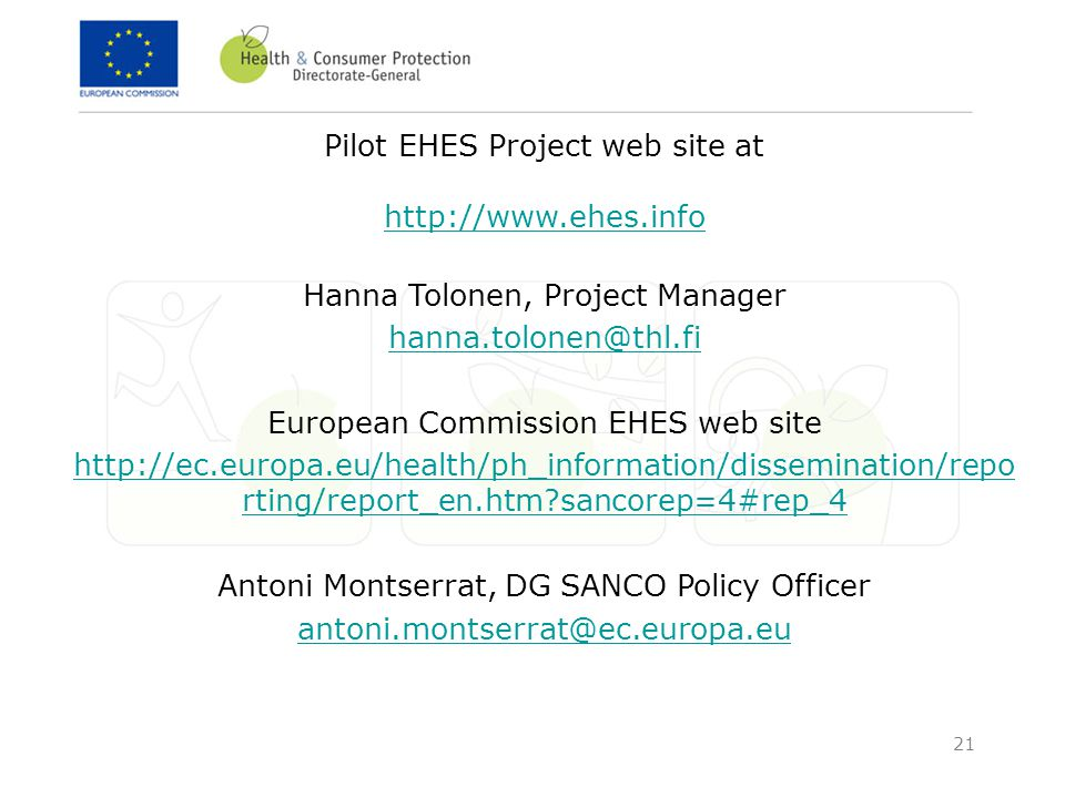 21 Pilot EHES Project web site at http://www.ehes.info http://www.ehes.info Hanna Tolonen, Project Manager hanna.tolonen@thl.fi European Commission EHES web site http://ec.europa.eu/health/ph_information/dissemination/repo rting/report_en.htm?sancorep=4#rep_4 Antoni Montserrat, DG SANCO Policy Officer antoni.montserrat@ec.europa.eu